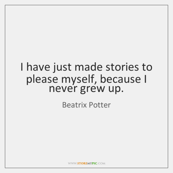 I have just made stories to please myself, because I never grew ...
