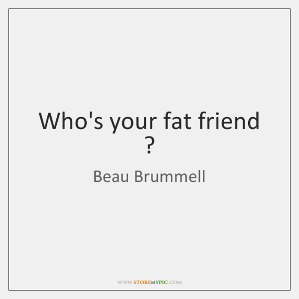 Who's your fat friend ?