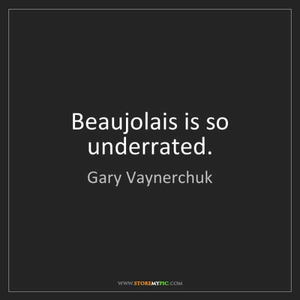 Gary Vaynerchuk: Beaujolais is so underrated.