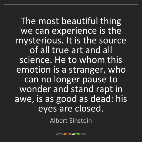Albert Einstein: The most beautiful thing we can experience is the mysterious....
