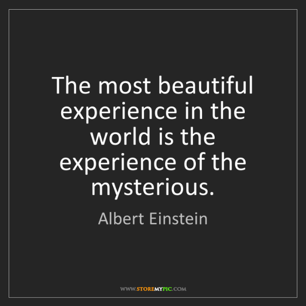 Albert Einstein: The most beautiful experience in the world is the experience...