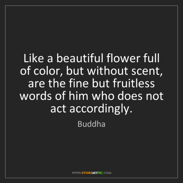 Buddha: Like a beautiful flower full of color, but without scent,...