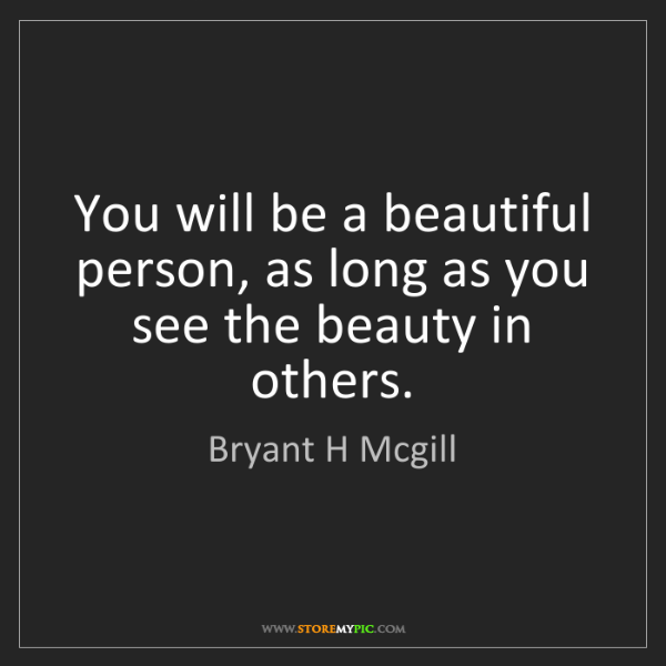 Bryant H Mcgill: You will be a beautiful person, as long as you see the...