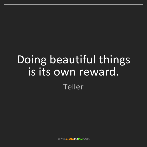 Teller: Doing beautiful things is its own reward.