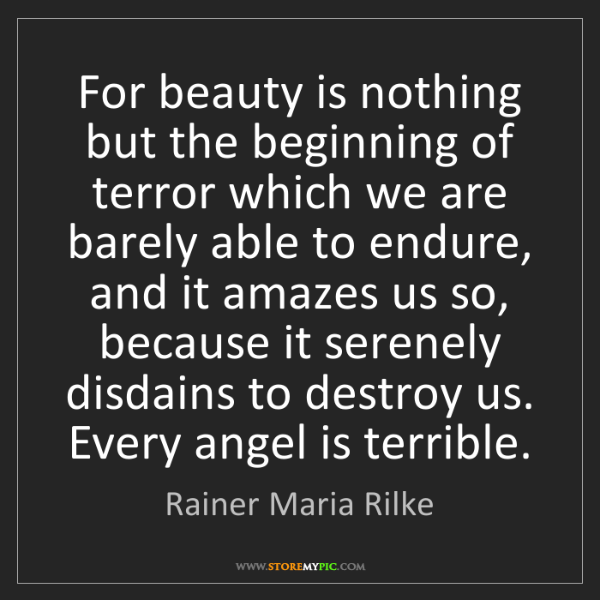 Rainer Maria Rilke: For beauty is nothing but the beginning of terror which...