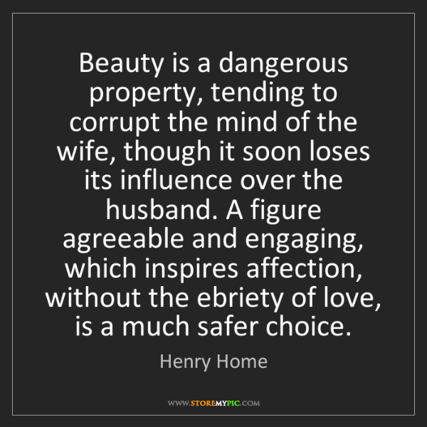 Henry Home: Beauty is a dangerous property, tending to corrupt the...