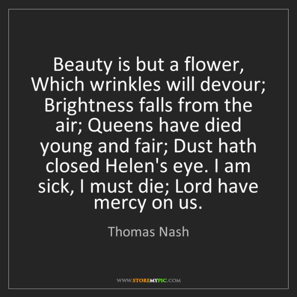 Thomas Nash: Beauty is but a flower, Which wrinkles will devour; Brightness...