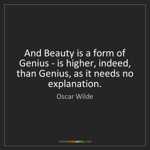 Oscar Wilde: And Beauty is a form of Genius - is higher, indeed, than...