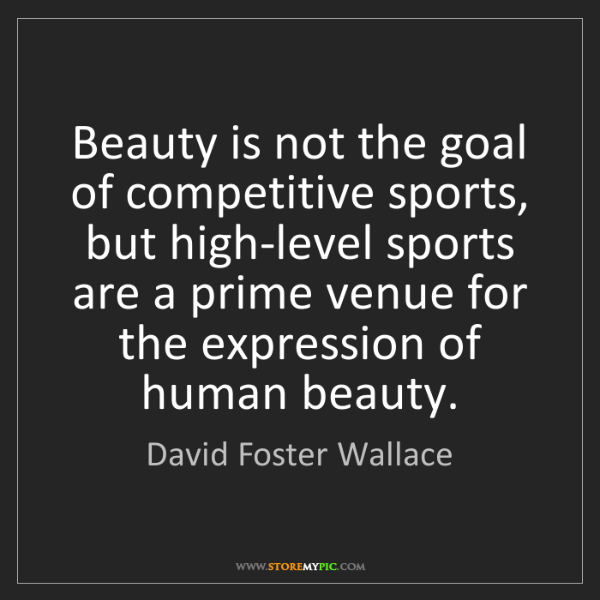 David Foster Wallace: Beauty is not the goal of competitive sports, but high-level...