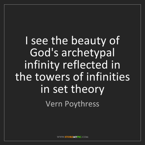 Vern Poythress: I see the beauty of God's archetypal infinity reflected...