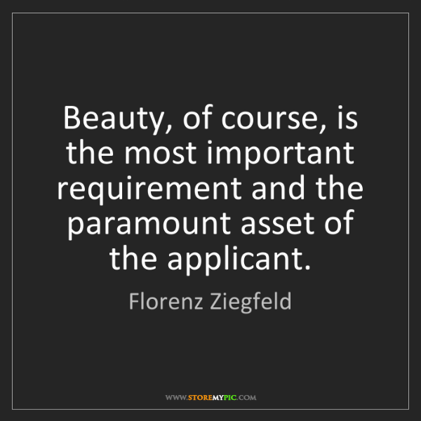 Florenz Ziegfeld: Beauty, of course, is the most important requirement...
