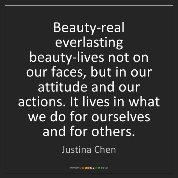 Justina Chen: Beauty-real everlasting beauty-lives not on our faces,...
