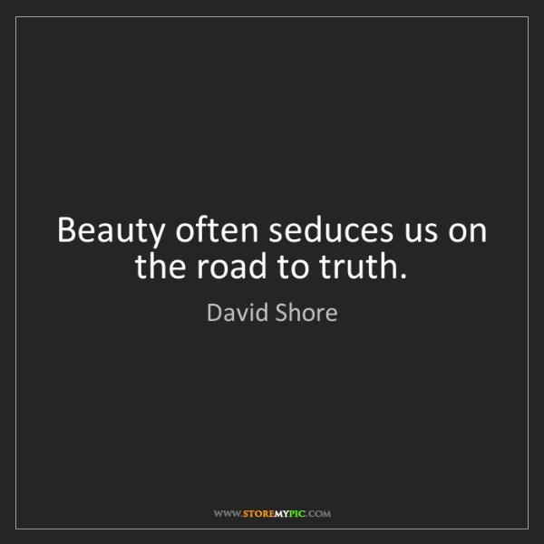David Shore: Beauty often seduces us on the road to truth.
