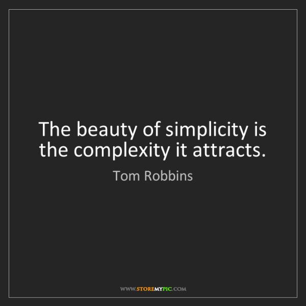 Tom Robbins: The beauty of simplicity is the complexity it attracts.
