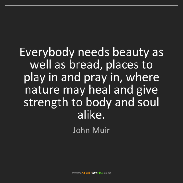 John Muir: Everybody needs beauty as well as bread, places to play...