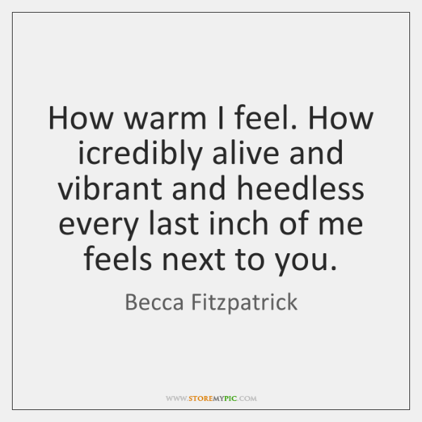 How warm I feel. How icredibly alive and vibrant and heedless every ...