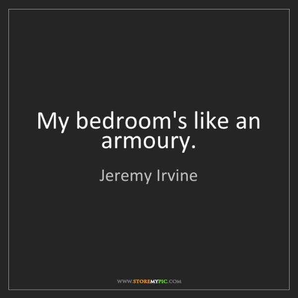 Jeremy Irvine: My bedroom's like an armoury.