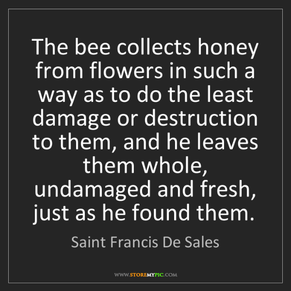 Saint Francis De Sales: The bee collects honey from flowers in such a way as...