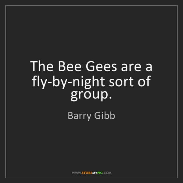 Barry Gibb: The Bee Gees are a fly-by-night sort of group.