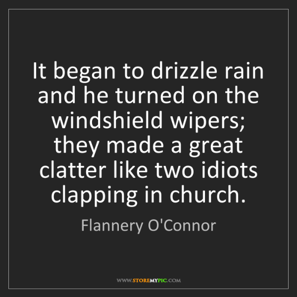 Flannery O'Connor: It began to drizzle rain and he turned on the windshield...