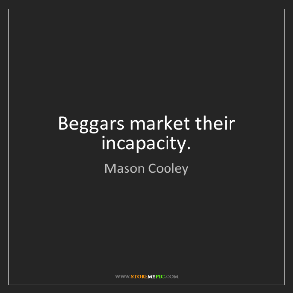 Mason Cooley: Beggars market their incapacity.