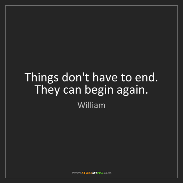 William: Things don't have to end. They can begin again.