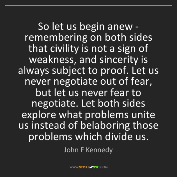 John F Kennedy: So let us begin anew - remembering on both sides that...