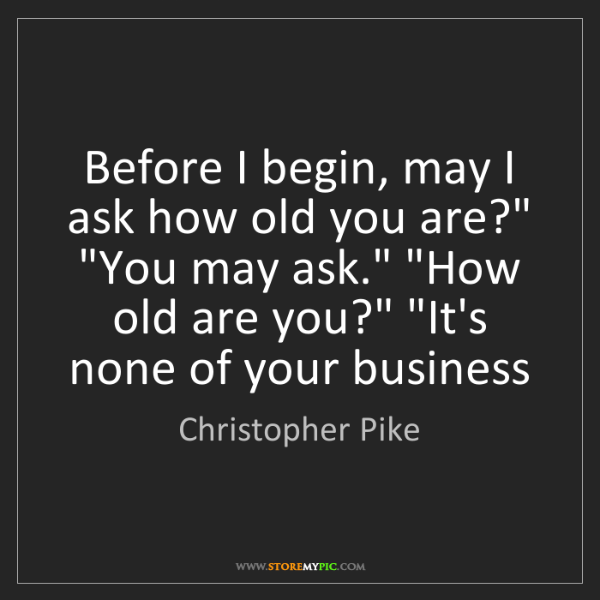 "Christopher Pike: Before I begin, may I ask how old you are?"" ""You may..."