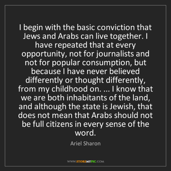 Ariel Sharon: I begin with the basic conviction that Jews and Arabs...