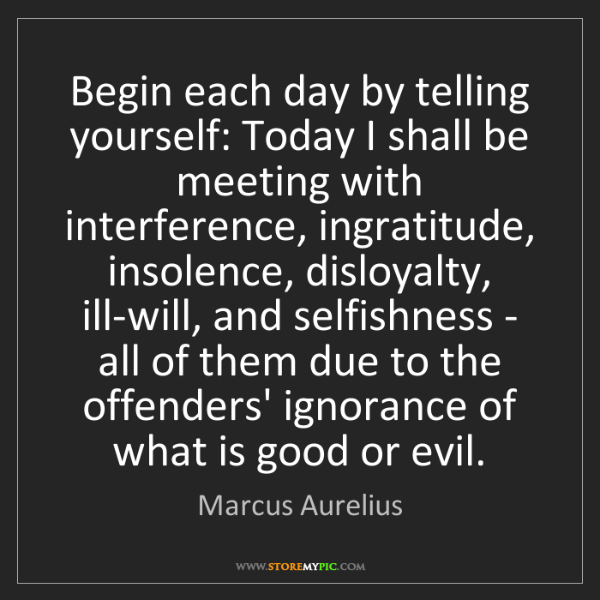 Marcus Aurelius: Begin each day by telling yourself: Today I shall be...