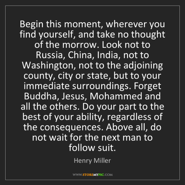 Henry Miller: Begin this moment, wherever you find yourself, and take...