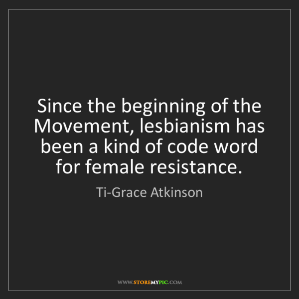 Ti-Grace Atkinson: Since the beginning of the Movement, lesbianism has been...