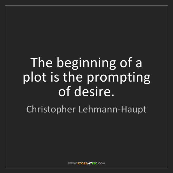 Christopher Lehmann-Haupt: The beginning of a plot is the prompting of desire.