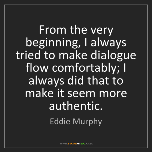 Eddie Murphy: From the very beginning, I always tried to make dialogue...