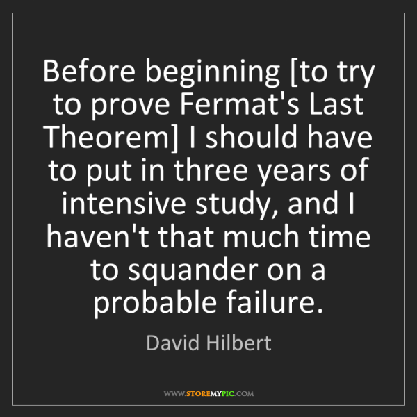 David Hilbert: Before beginning [to try to prove Fermat's Last Theorem]...
