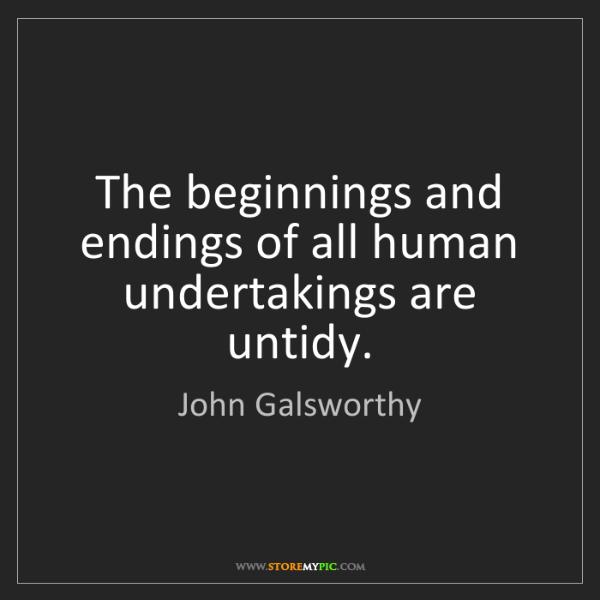 John Galsworthy: The beginnings and endings of all human undertakings...