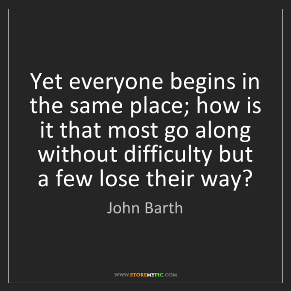 John Barth: Yet everyone begins in the same place; how is it that...