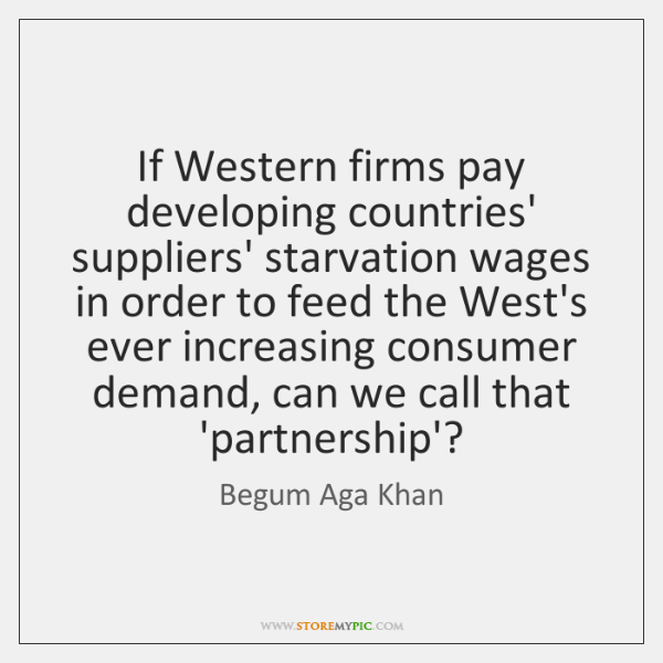 If Western firms pay developing countries' suppliers' starvation wages in order to ...