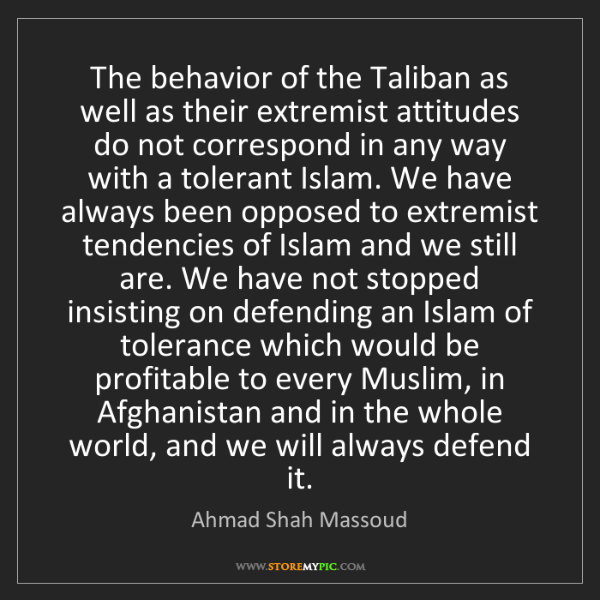 Ahmad Shah Massoud: The behavior of the Taliban as well as their extremist...
