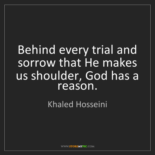 Khaled Hosseini: Behind every trial and sorrow that He makes us shoulder,...