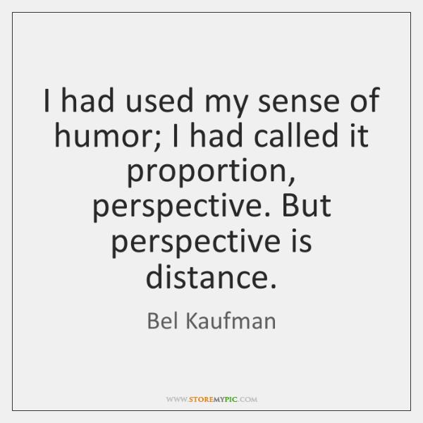 I had used my sense of humor; I had called it proportion, ...