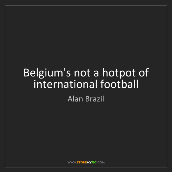Alan Brazil: Belgium's not a hotpot of international football