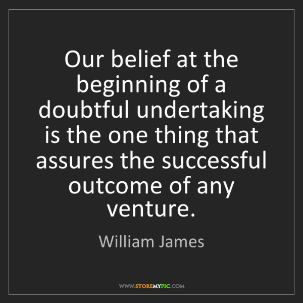 William James: Our belief at the beginning of a doubtful undertaking...