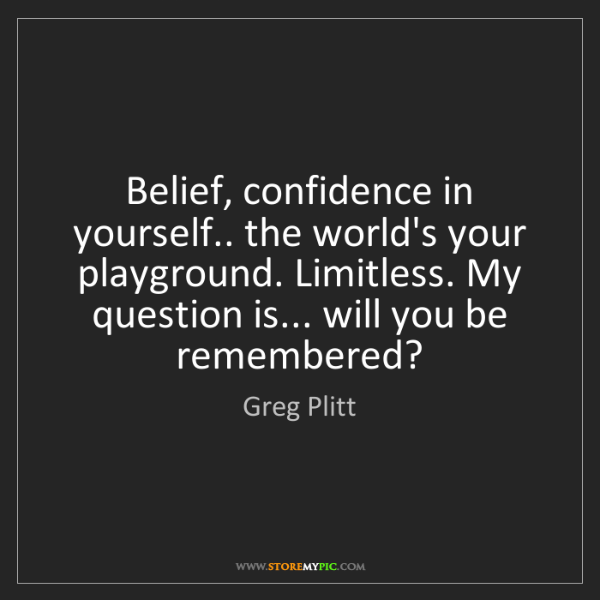 Greg Plitt: Belief, confidence in yourself.. the world's your playground....