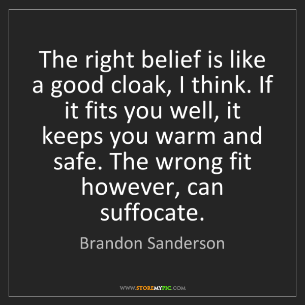 Brandon Sanderson: The right belief is like a good cloak, I think. If it...