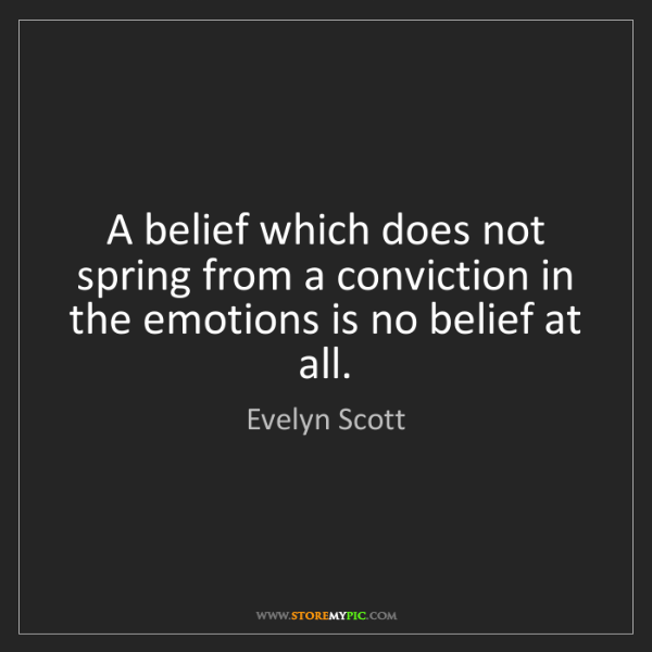 Evelyn Scott: A belief which does not spring from a conviction in the...