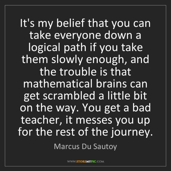 Marcus Du Sautoy: It's my belief that you can take everyone down a logical...