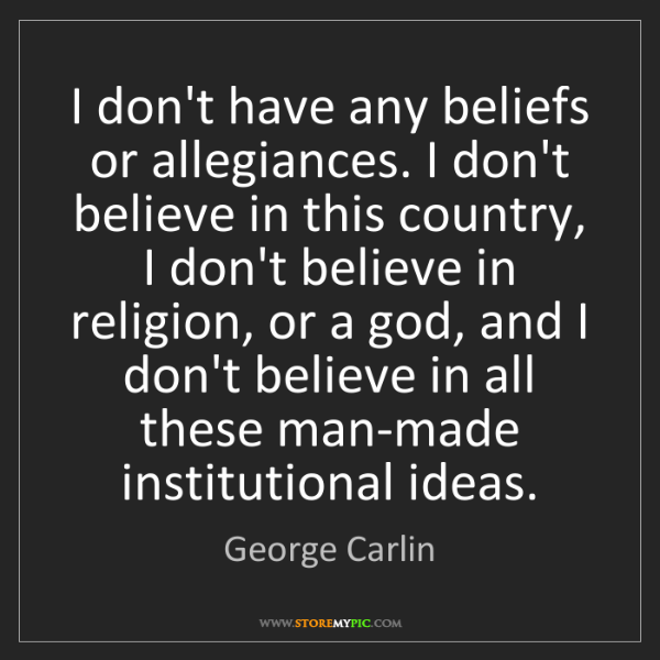 George Carlin: I don't have any beliefs or allegiances. I don't believe...