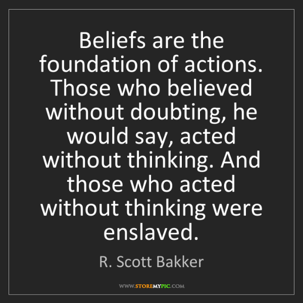 R. Scott Bakker: Beliefs are the foundation of actions. Those who believed...