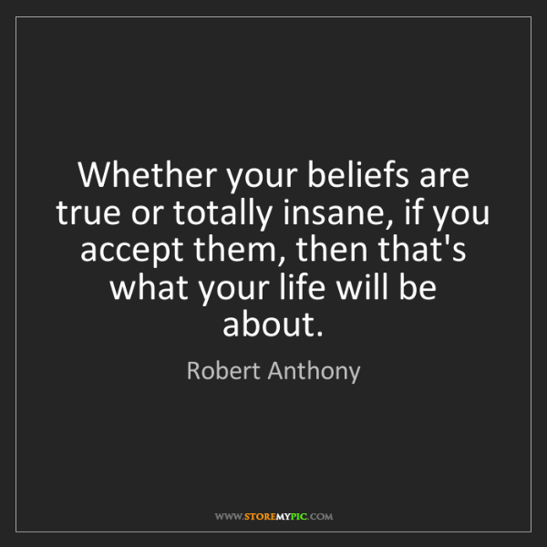 Robert Anthony: Whether your beliefs are true or totally insane, if you...